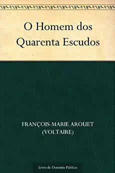 O Homem dos Quarenta Escudos - François-Marie Arouet (Voltaire)