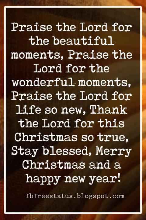 Merry Christmas Card Messages, Praise the Lord for the beautiful moments, Praise the Lord for the wonderful moments, Praise the Lord for life so new, Thank the Lord for this Christmas so true, Stay blessed, Merry Christmas and a happy new year!