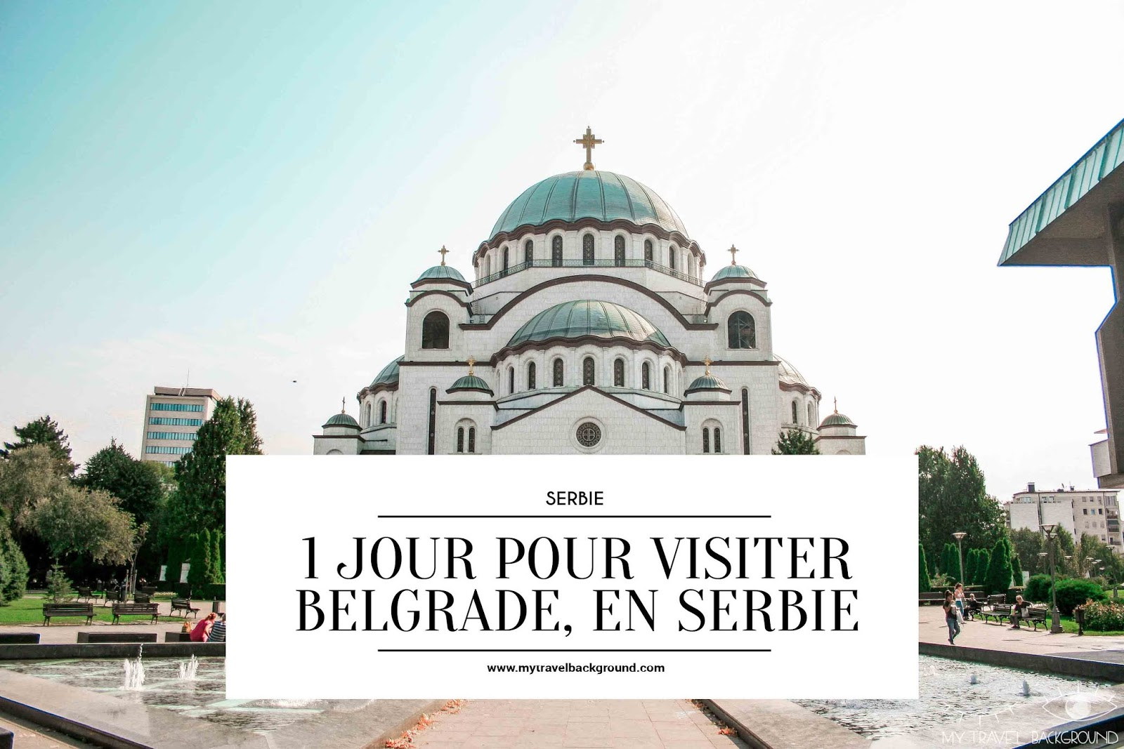 My Travel Background : 1 jour pour visiter Belgrade, la capitale de la Serbie