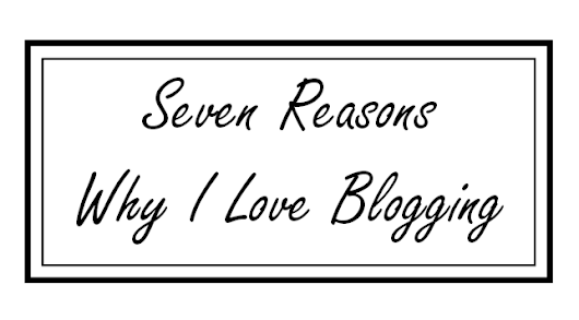 7 Reasons Why I LOVE Blogging