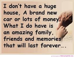 Quotes about friends:I don't have a huge house, a brand new car or lots of money what I do have is an amazing family, friends and memories that will last forever.