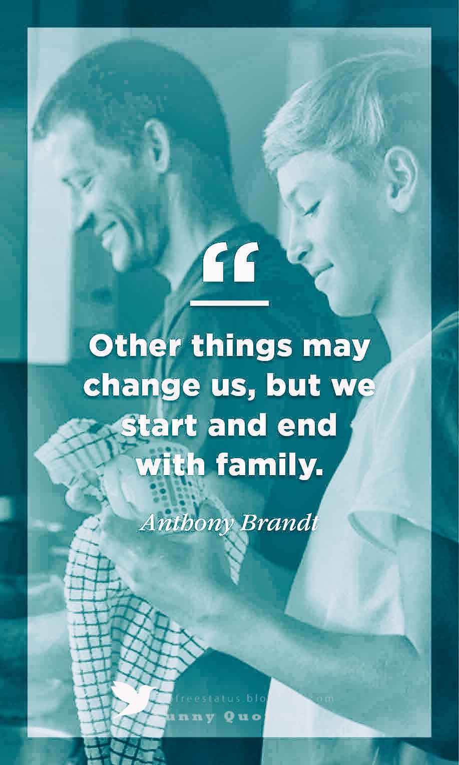 Other things mat change us, but we start and end with family - Antbony Brandt
