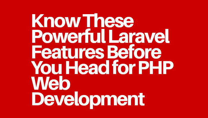 Know These Powerful Laravel Features Before You Head for PHP Web Development