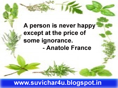 A person is never happy except at the price of some ignorance.