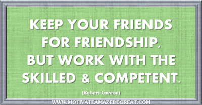 "36 Success Quotes To Motivate And Inspire You: ""Keep your friends for friendship, but work with the skilled and competent."" ― Robert Greene"