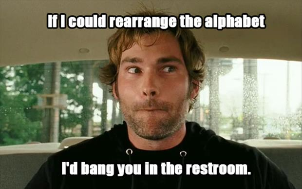 If I could rearrange the alphabet... I'd bang you in the restroom
