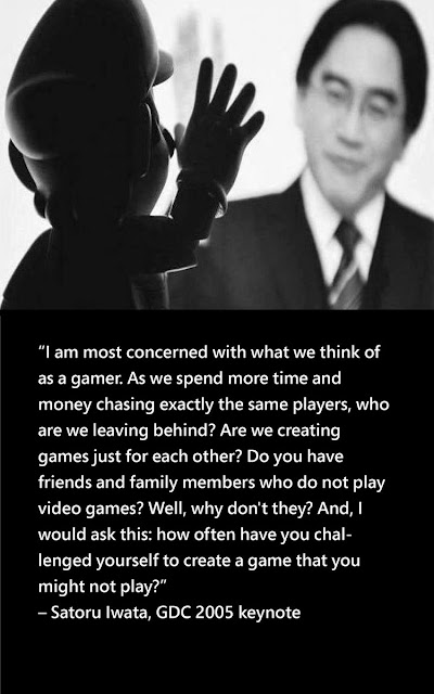 """I am most concerned with what we think of as a gamer. As we spend more time and money chasing exactly the same players, who are we leaving behind? Are we creating games just for each other? Do you have friends and family members who do not play video games? Well, why don't they? And, I would ask this: how often have you challenged yourself to create a game that you might not play?"" - Satoru Iwata, GDC 2005 keynote."
