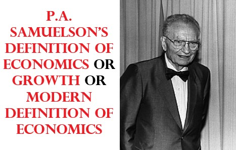 P.A. Samuelson's Definition of Economics or Growth or Modern definition of economics