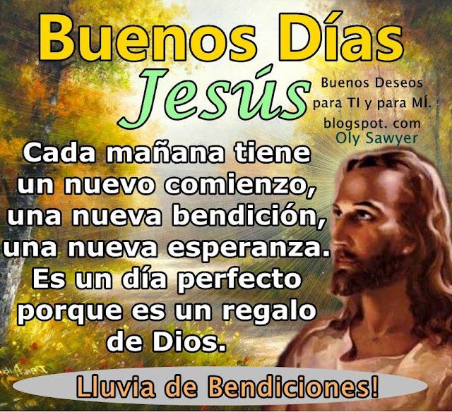 BUENOS DÍAS JESÚS!  Cada mañana tiene un nuevo comienzo, una nueva bendición, una nueva esperanza.  Es un día perfecto  porque es un regalo de DIOS.  LLUVIA DE BENDICIONES!