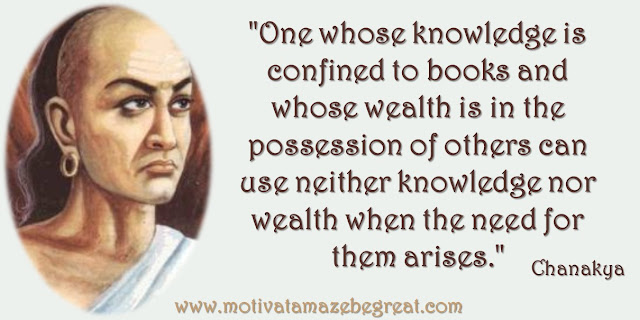 "32 Chanakya Inspirational Quotes On Life: ""One whose knowledge is confined to books and whose wealth is in the possession of others can use neither knowledge nor wealth when the need for them arises."" Quote about knowledge, wealth, wisdom and success."