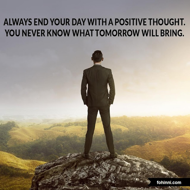 Always End Your Day With A Positive Thought. You Never Know What Tomorrow Will Bring.