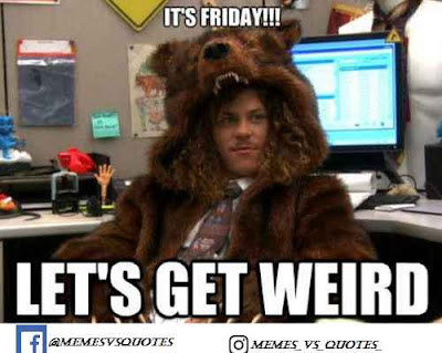 Its friday get weard