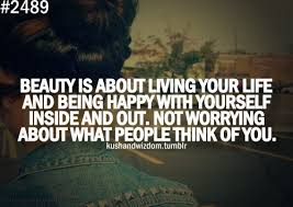 Quotes About Life And Happiness Tumblr:  beauty is about living your life and being happy with yourself inside and out. Not worrying about what people think of you.