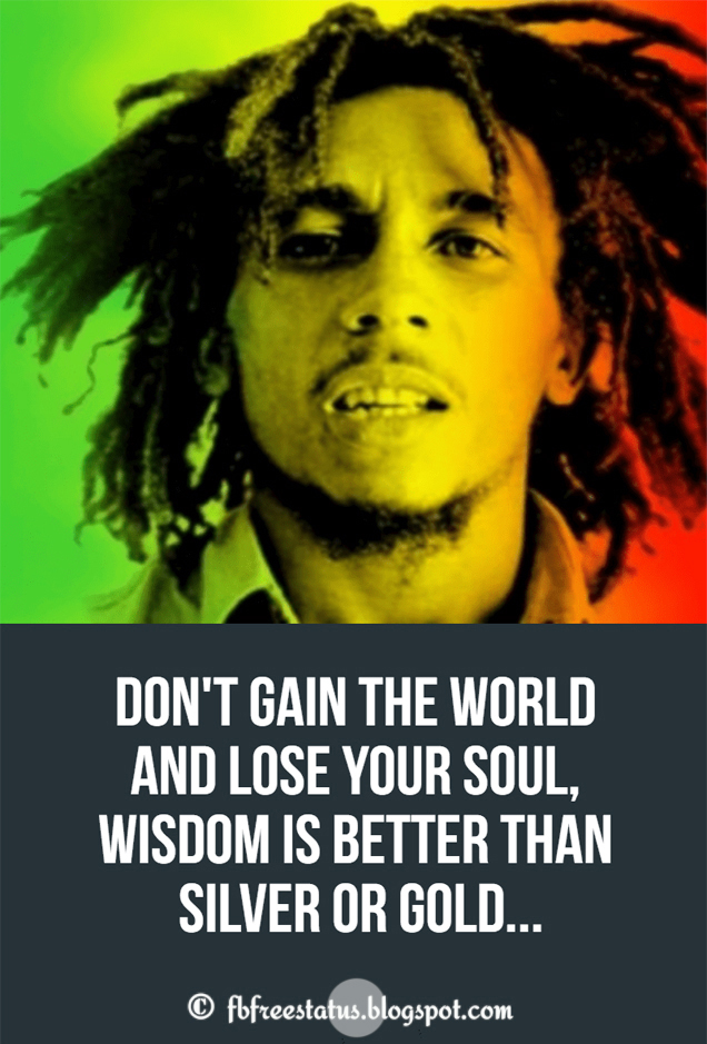 Bob Marley Quotes with Images, dont gain the world and lose your soul, wisdom is better than silver or gold