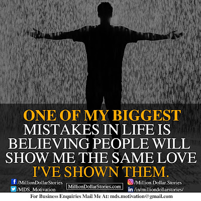 ONE OF MY BIGGEST MISTAKES IN LIFE IS BELIEVING PEOPLE WILL SHOW ME THE SAME LOVE I'VE SHOWN THEM.