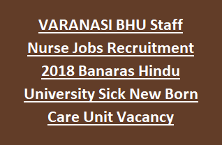 VARANASI BHU Staff Nurse Jobs Recruitment Exam 2018 Banaras Hindu University Sick New Born Care Unit Vacancy Notification
