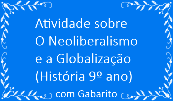 atividade-sobre-o-neoliberalismo-e-a-globalizacao-historia-9-ano-com-gabarito