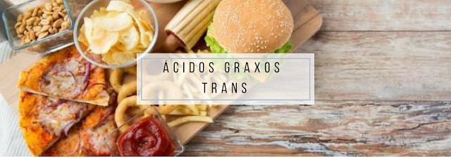 Ácidos Graxos Trans: são notórios por serem a fonte mais prejudicial de gordura disponível para nós. Podem ser hidrogenados ou naturais,