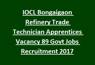 IOCL Bongaigaon Refinery Trade Technician Apprentices Vacancy 89 Govt Jobs Recruitment 2017