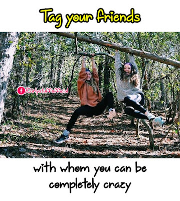 Tag your friends with whom  you can be completely crazy