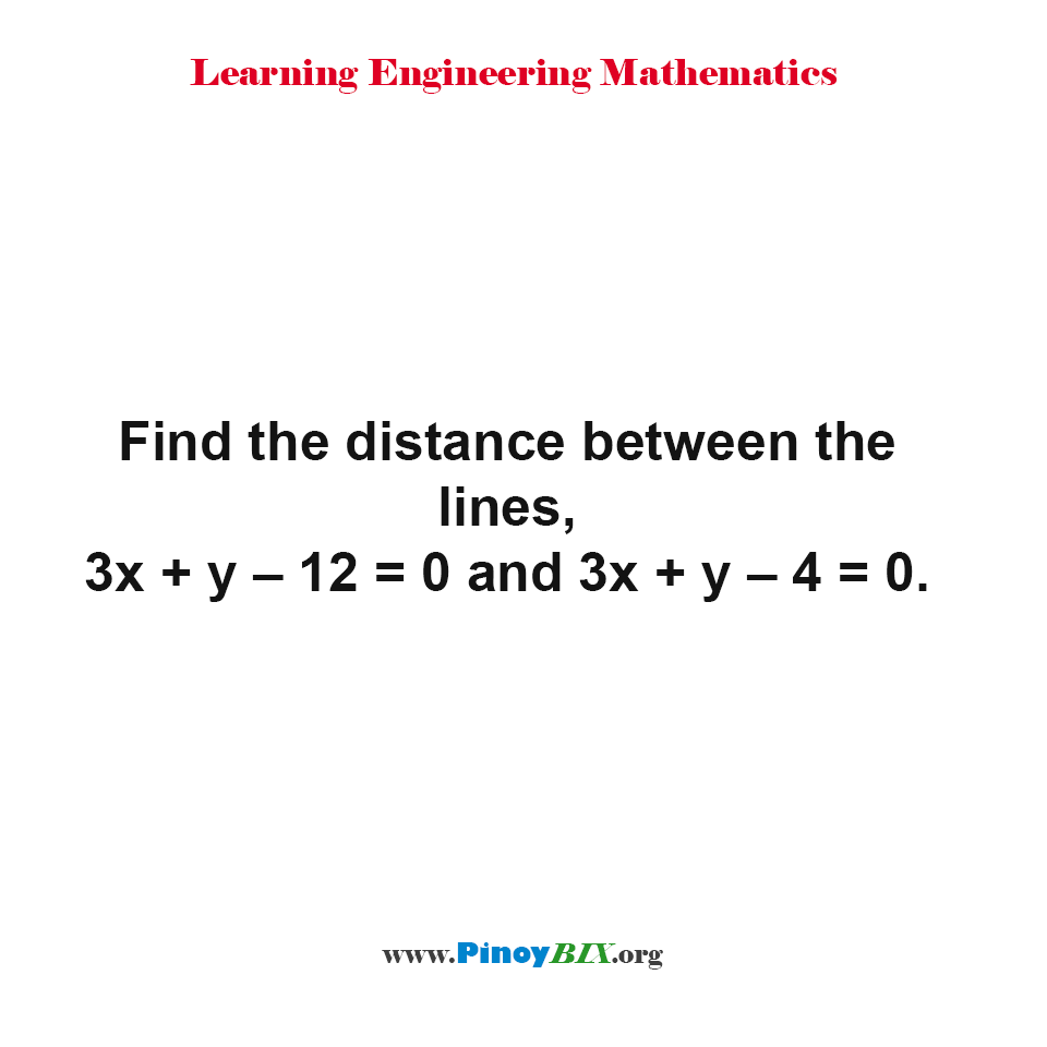 Find the distance between the lines, 3x + y – 12 = 0 and 3x + y – 4 = 0.