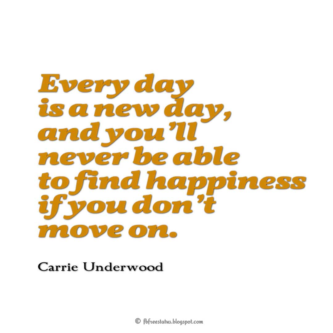 Every day is a new day, and you'll never be able to find happiness if you don't move on. - Carrie Underwood Quotes About Moving On And Letting Go Of Relationship And Love relationship love breakup instagram pinterest facebook twitter tumblr
