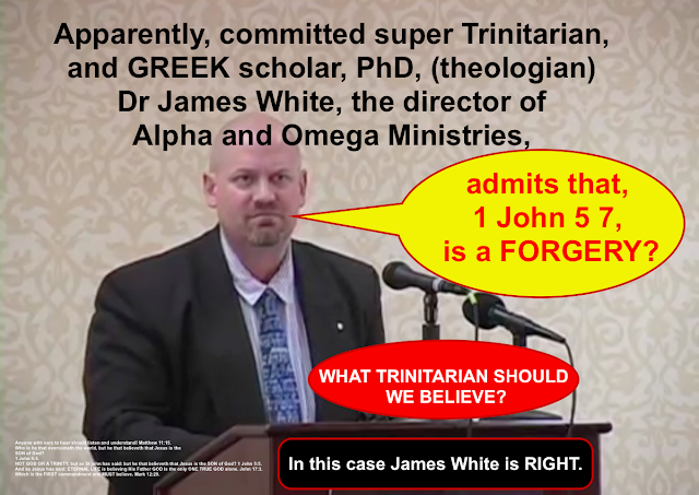Apparently, committed super Trinitarian, and GREEK scholar, PhD, (theologian) Dr James White, the director of Alpha and Omega Ministries, admits that, 1 John 5 7, is a FORGERY?