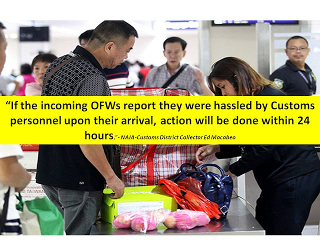 "The Bureau of Customs has put up an exclusive lane for arriving overseas Filipino workers (OFWs) in NAIA airport.    NAIA-Customs District Collector Ed Macabeo explained that the OFW lane is intended for the convenience of OFWs. He added, OFWs should report if they were ""hasssled"" by any Customs personnel. He also promised that action will be done within 24 hours.  Customs, Bureau of Customs, OFW lane, Arrival in Airport, NAIA, Airport Services,    ""If the incoming OFWs report they were hassled by Customs personnel upon their arrival, action will be done within 24 hours,"" Macabeo said. According to the Customs District Collector, luggage brought by OFWs or balikbayans shall be excluded from inspection, unless if they are bringing illegal items like drugs, and guns.   OFW luggages will still be subjected to x-ray if they are bringing commercial quantities of goods.   Customs, Bureau of Customs, OFW lane, Arrival in Airport, NAIA, Airport Services,    Earlier, they also set-up an exclusive entrance for OFWs. Here are other notable changes in NAIA this year:   Eclusive Entrance For OFWs:    Some improvements include a much cleaner waiting area, well-maintained aircondition, cleaner wash room.  The wifi signal has also improved.         Aside from the exclusive entrance for OFWs, there are also airport bus that passengers can avail at a much cheaper price instead of taking taxi.     ©2016 THOUGHTSKOTO"