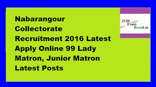 Nabarangour Collectorate Recruitment 2016 Latest Apply Online 99 Lady Matron, Junior Matron Latest Posts