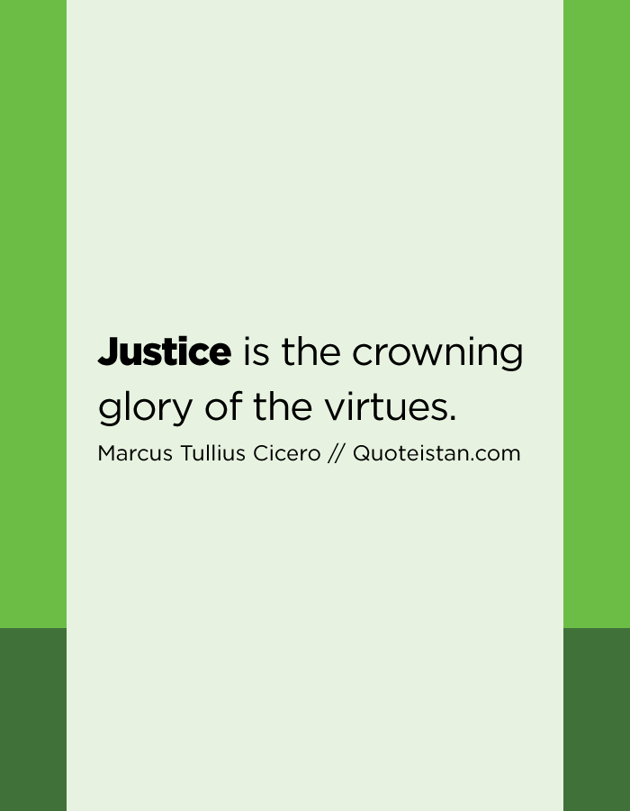 Justice is the crowning glory of the virtues.