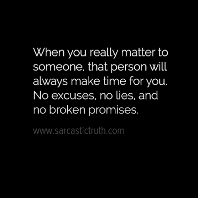 When you really matter to someone, that person will always make time for you.No excuses, no lies, and no broken promises.