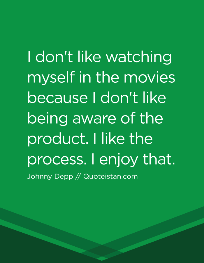 I don't like watching myself in the movies because I don't like being aware of the product. I like the process. I enjoy that.