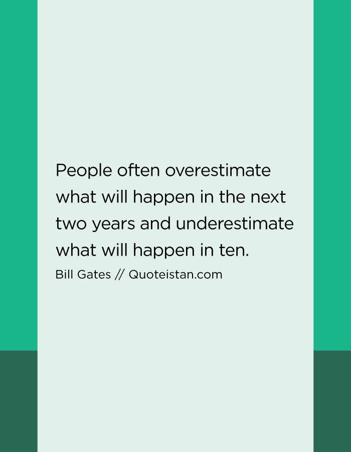 People often overestimate what will happen in the next two years and underestimate what will happen in ten.