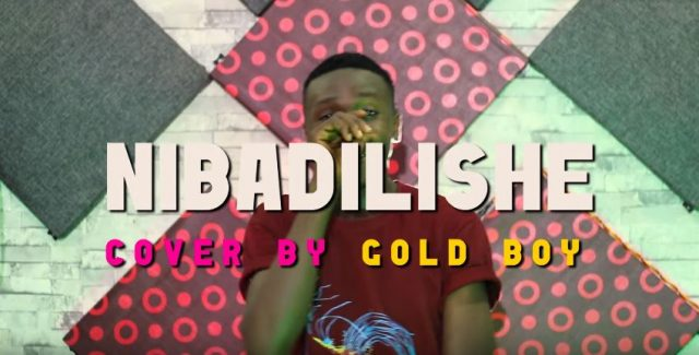 Download Video | Gold Boy - Nibadilishe Cover