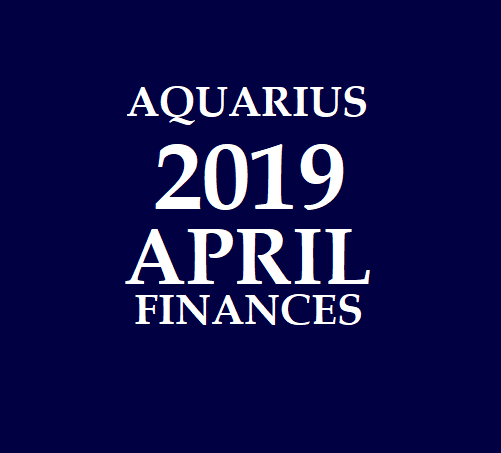 AQUARIUS - KUMBHA RASI: April