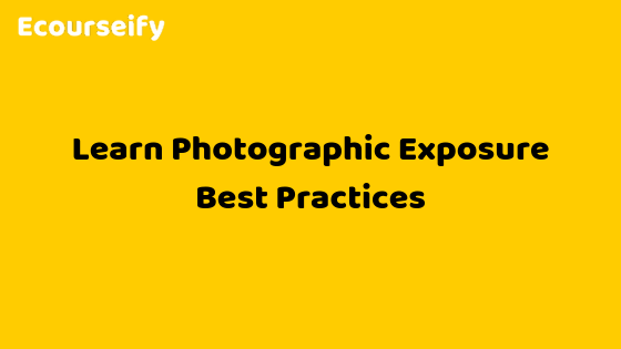 Learn Photographic Exposure Best Practices