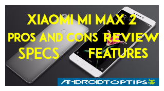 Xiaomi Mi Max 2 Pros and Cons, Review, Specs and Features