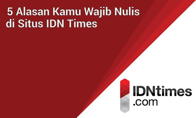 Selain Dibayar, 5 Alasan Kenapa Kamu Harus Nulis di IDN Times