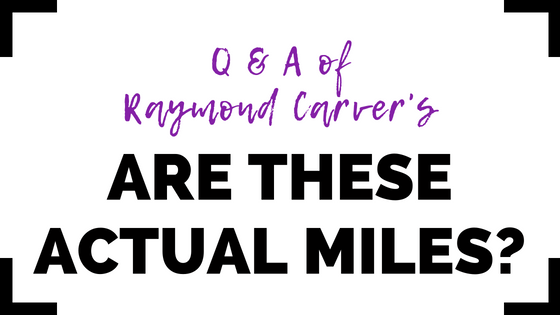 "Raymond Carver's ""Are These Actual Miles?"" Q&A"