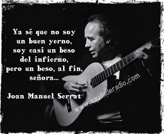 """""""Ya sé que no soy un buen yerno. Soy casi un beso del infierno, pero un beso, al fin, señora."""" Joan Manuel Serrat -Señora"""