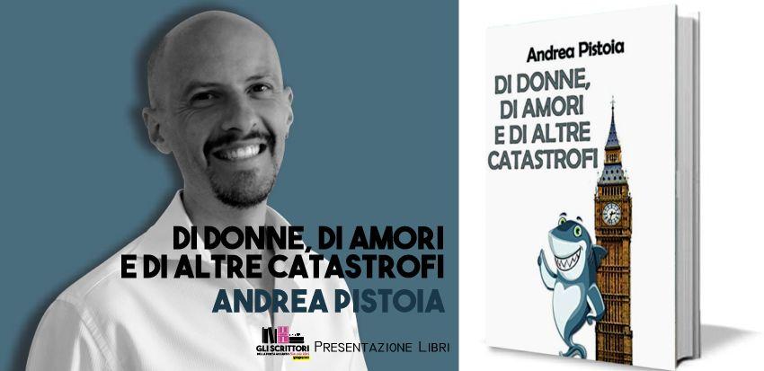 Andrea Pistoia presenta: Di donne, di amori e di altre catastrofi