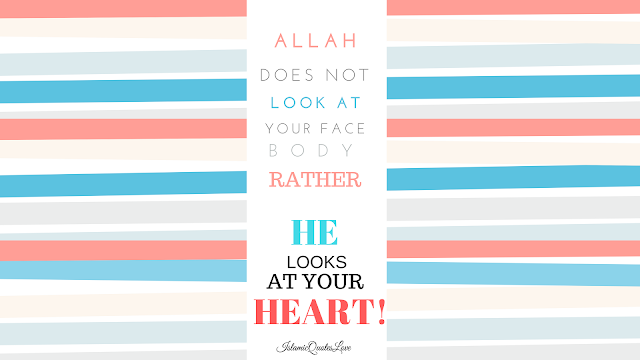 ALLAH does not look at your face body rather HE looks at your heart!