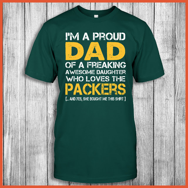 I'm A Proud Dad Of A Freaking Awesome Daughter Who Loves The Green Bay Packers ... And Yes, She Bought Me This Shirt.