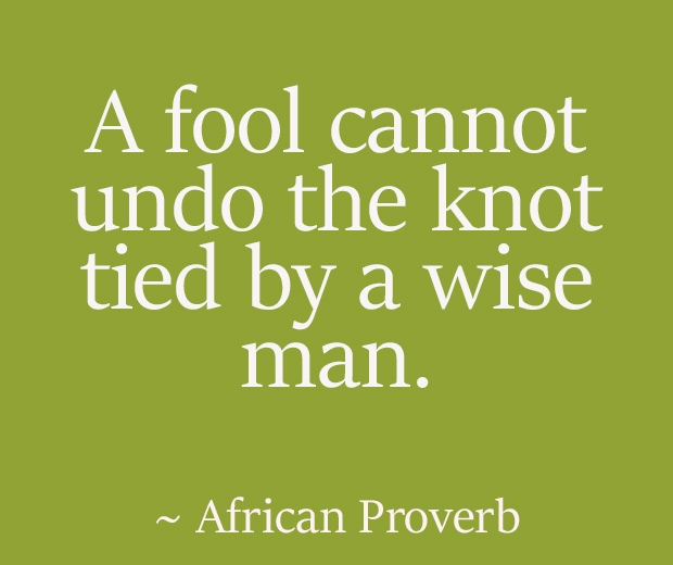 A fool cannot undo the knot tied by a wise man. ~ African Proverb