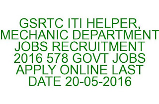 GSRTC ITI HELPER, MECHANIC DEPARTMENT JOBS RECRUITMENT 2016 578 GOVT JOBS APPLY ONLINE LAST DATE 20-05-2016