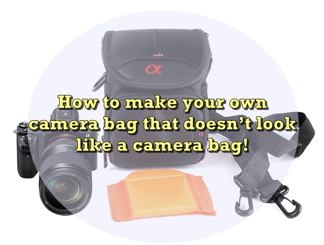 How to make your own camera bag that doesn't look like a camera bag!