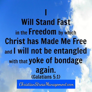 I will stand fast in the freedom by which Christ has made me free and I will not be entangled with that yoke of bondage again. (Adapted Galatians 5:1)