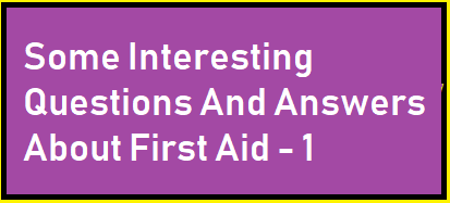 Some Interesting Questions And Answers About First Aid - 1