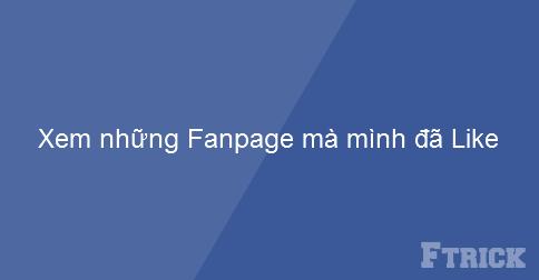 Bạn muốn biết mình đã Like những Fanpage nào phải không? Đây là hướng dẫn nhỏ.