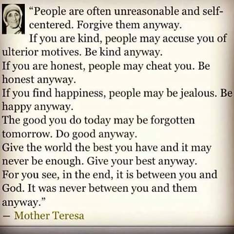"""Here are the words of Mother Teresa to us today:   """"People are often unreasonable and self-centered, Forgive them anyway.   If you are kind, people may accuse you of ulterior motives, Be kind anyway.   If you are honest, people may cheat you. Be honest anyway.   If you find happiness, people may be jealous. Be happy anyway.   Give the world the best you have and it may never be enough. Give your best anyway.   For you see, in the end, it is between you and God. It was never between you and them anyway.""""  - Mother Teresa    I pray that God will give us understanding and wisdom to know the things which God the righteous judge have prepared for those that do good."""